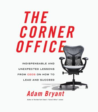 Corner Office: Indispensable and Unexpected Lessons from CEOs on How to Lead and Succeed, Adam Bryant