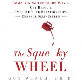 Squeaky Wheel: Complaining the Right Way to Get Results, Improve Your Relationships, and Enhance Self-Esteem, Guy Winch Ph. D.