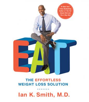EAT: The Effortless Weight Loss Solution, Ian K. Smith, M.D.