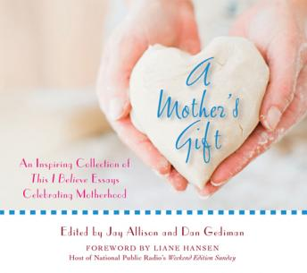 Mother's Gift: An Inspiring Collection of This I Believe Essays Celebrating Motherhood, Various Authors , Dan Gediman