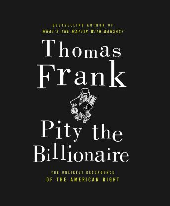 Download Pity the Billionaire: The Hard-Times Swindle and the Unlikely Comeback of the Right by Thomas Frank