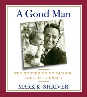 Good Man: Rediscovering My Father, Sargent Shriver, Mark Shriver