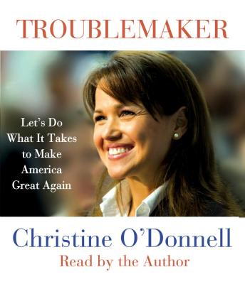 Troublemaker: Let's Do What It Takes to Make America Great Again, Christine O'Donnell