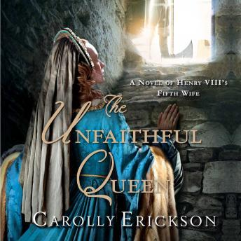 Unfaithful Queen: A Novel of Henry VIII's Fifth Wife, Carolly Erickson