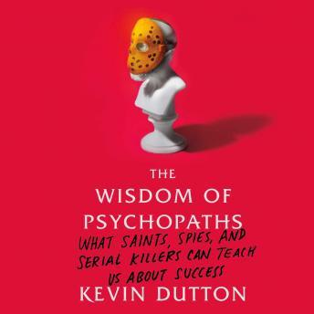 Wisdom of Psychopaths: What Saints, Spies, and Serial Killers Can Teach Us About Success, Kevin Dutton