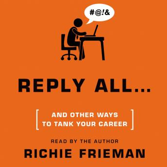 REPLY ALL...and Other Ways to Tank Your Career: A Guide to Workplace Etiquette, Richie Frieman
