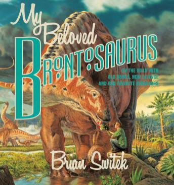 My Beloved Brontosaurus: On the Road with Old Bones, New Science, and Our Favorite Dinosaurs, Brian Switek