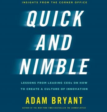 Quick and Nimble: Lessons from Leading CEOs on How to Create a Culture of Innovation - Insights from The Corner Office, Adam Bryant