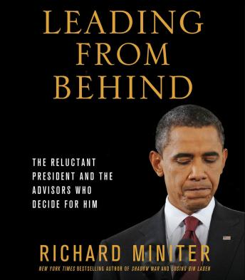 Leading From Behind: The Reluctant President and the Advisors Who Decide for Him, Richard Miniter