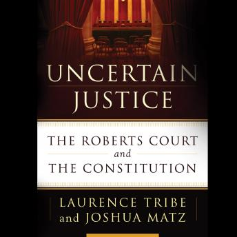 Uncertain Justice: The Roberts Court and the Constitution, Joshua Matz, Laurence Tribe