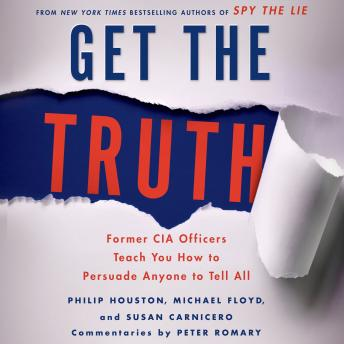 Get the Truth: Former CIA Officers Teach You How to Persuade Anyone to Tell All, Michael Floyd, Susan Carnicero, Philip Houston