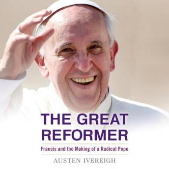 Great Reformer: Francis and the Making of a Radical Pope, Austen Ivereigh