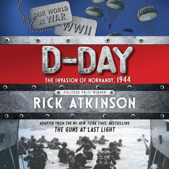 D-Day: The Invasion of Normandy, 1944 [The Young Readers Adaptation], Rick Atkinson