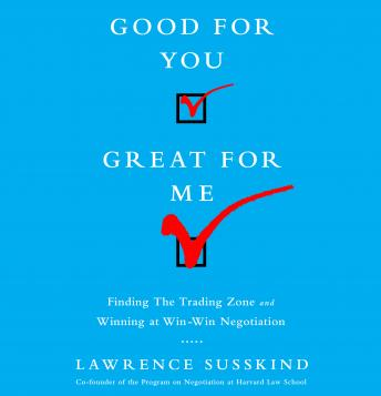 Good For You, Great For Me: Finding the Trading Zone and Winning at Win-Win Negotiation, Lawrence Susskind
