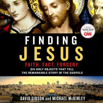 Finding Jesus: Faith. Fact. Forgery.: Six Holy Objects That Tell the Remarkable Story of the Gospels, Michael McKinley, David Gibson