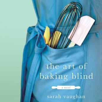 Art of Baking Blind: A Novel, Sarah Vaughan