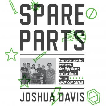 Download Spare Parts: Four Undocumented Teenagers, One Ugly Robot, and the Battle for the American Dream by Joshua Davis