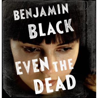 Even the Dead: A Quirke Novel, Benjamin Black