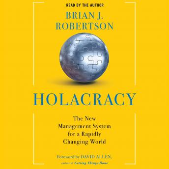 Holacracy: The New Management System for a Rapidly Changing World, Brian J. Robertson