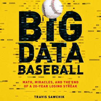 Big Data Baseball: Math, Miracles, and the End of a 20-Year Losing Streak, Travis Sawchik