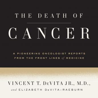 Death of Cancer: After Fifty Years on the Front Lines of Medicine, a Pioneering Oncologist Reveals Why the War on Cancer Is Winnable--and How We Can Get There, Elizabeth Devita-Raeburn, Jr. Vincent T. Devita