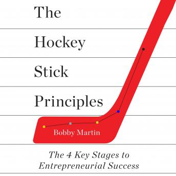 Hockey Stick Principles: The 4 Key Stages to Entrepreneurial Success, Bobby Martin