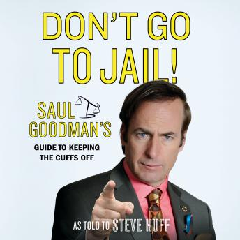 Don't Go to Jail!: Saul Goodman's Guide to Keeping the Cuffs Off, Steve Huff, Saul Goodman