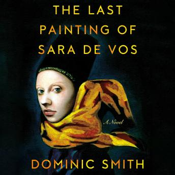 Last Painting of Sara de Vos: A Novel, Dominic Smith