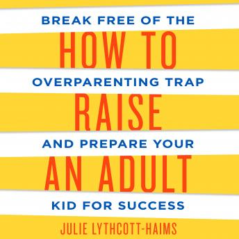 How to Raise an Adult: Break Free of the Overparenting Trap and Prepare Your Kid for Success, Julie Lythcott-Haims
