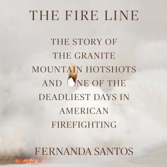 Fire Line: The Story of the Granite Mountain Hotshots, Fernanda Santos