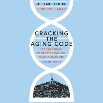 Cracking the Aging Code: The New Science of Growing Old - And What It Means for Staying Young, Dorion Sagan, Josh Mitteldorf