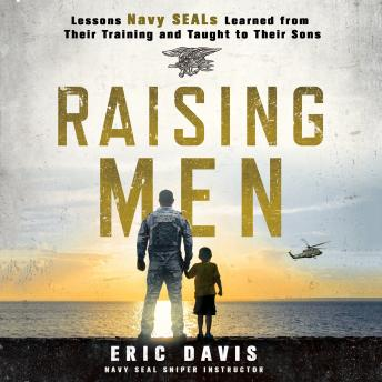 Raising Men: Lessons Navy SEALs Learned from Their Training and Taught to Their Sons, Eric Davis, Dina Santorelli