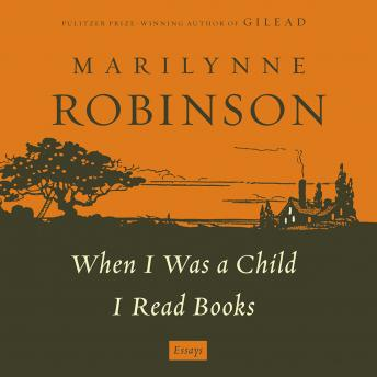When I Was a Child: A 'When I Was a Child I Read Books' Essay, Marilynne Robinson