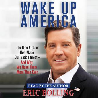 Wake Up America: The Nine Virtues That Made Our Nation Great--and Why We Need Them More Than Ever, Eric Bolling