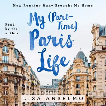 My (Part-Time) Paris Life: How Running Away Brought Me Home, Lisa Anselmo