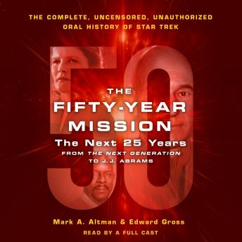 The Fifty-Year Mission: The Next 25 Years: From The Next Generation to J. J. Abrams: The Complete, Uncensored, and Unauthorized Oral History of Star Trek