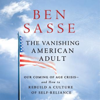 Vanishing American Adult: Our Coming-of-Age Crisis--and How to Rebuild a Culture of Self-Reliance, Ben Sasse