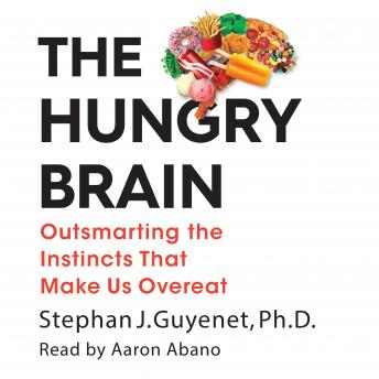 The Hungry Brain: Outsmarting the Instincts That Make Us Overeat, Stephan Guyenet