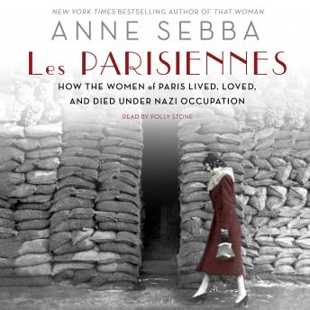 Parisiennes: How the Women of Paris Lived, Loved, and Died Under Nazi Occupation, Anne Sebba