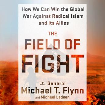 Field of Fight: How We Can Win the Global War Against Radical Islam and Its Allies, Lieutenant General (ret.) Michael T. Flynn, Michael Ledeen