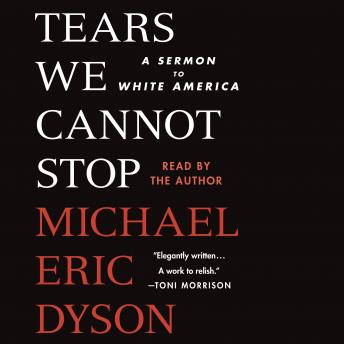 Tears We Cannot Stop: A Sermon to White America, Michael Eric Dyson