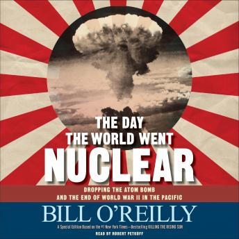 Day the World Went Nuclear: Dropping the Atom Bomb and the End of World War II in the Pacific, Bill O'Reilly