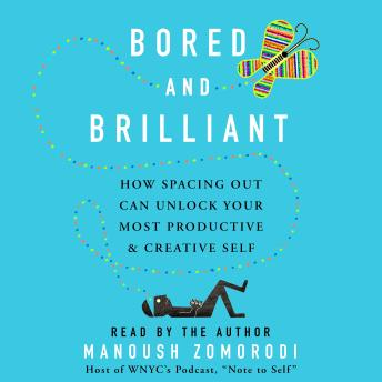 Bored and Brilliant: How Spacing Out Can Unlock Your Most Productive and Creative Self, Manoush Zomorodi