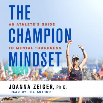 The Champion Mindset: An Athlete's Guide to Mental Toughness, Joanna Zeiger