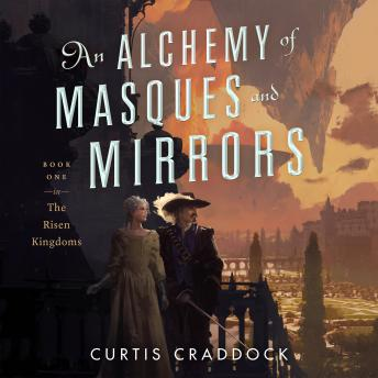 Alchemy of Masques and Mirrors: Book One in the Risen Kingdoms, Curtis Craddock