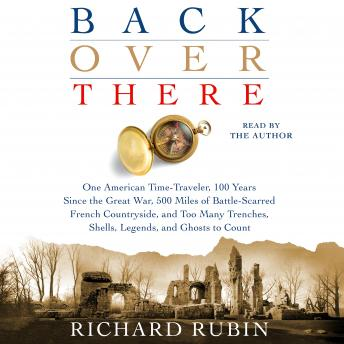 Back Over There: One American Time-Traveler, 100 Years Since the Great War, 500 Miles of Battle-Scarred French Countryside, and Too Many Trenches, Shells, Legends and Ghosts to Count, Richard Rubin