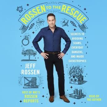 Rossen to the Rescue: Secrets to Avoiding Scams, Everyday Dangers, and Major Catastrophes, Jeff Rossen