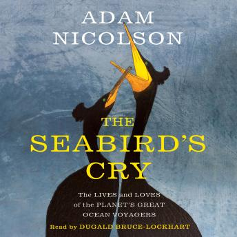 Seabird's Cry: The Lives and Loves of the Planet's Great Ocean Voyagers, Adam Nicolson