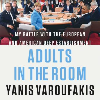 Adults in the Room: My Battle with the European and American Deep Establishment, Yanis Varoufakis