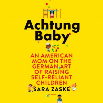 Achtung Baby: An American Mom on the German Art of Raising Self-Reliant Children, Sara Zaske